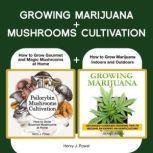 Growing Marijuana  +  Mushrooms Cultivation How to Grow Marijuana Indoors and Outdoors + Safe Use, Effects and FAQ from users of Psilocybin Mushrooms and How to Grow Gourmet and Magic Mushrooms at Home, Henry J. Powel