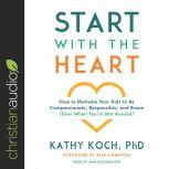 Start with the Heart How to Motivate Your Kids to Be Compassionate, Responsible, and Brave (Even When You're Not Around), Kathy Koch, PhD