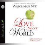 Love Not The World A Prophetic Call to Holy Living, Watchman Nee