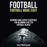 Football: Football Made Easy: Beginner and Expert Strategies For Becoming A Better Football Player, Ace McCloud