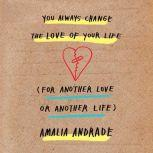 You Always Change the Love of Your Life (for Another Love or Another Life), Amalia Andrade
