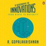 A Biography Of Innovations From Birth To Maturity, R. Gopalakrishnan