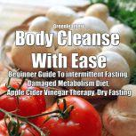 Body Cleanse With Ease: Beginner Guide To intermittent Fasting, Damaged Metabolism Diet, Apple Cider Vinegar Therapy, Dry Fasting, Greenleatherr