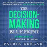 The Decision-Making Blueprint A Simple Guide to Better Choices in Life and Work, Patrik Edblad