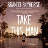 Take This Man A Memoir, Brando Skyhorse