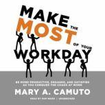 Make the Most of Your Workday Be More Productive, Engaged, and Satisfied as You Conquer the Chaos at Work         <br>, Mary A. Camuto