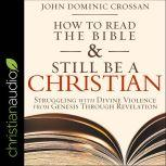 How to Read the Bible and Still Be a Christian Struggling with Divine Violence from Genesis Through Revelation, John Dominic Crossan