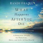 What Happens After You Die A Biblical Guide to Paradise, Hell, and Life After Death, Randy Frazee