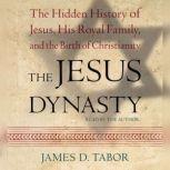 The Jesus Dynasty The Hidden History of Jesus, His Royal Family, and the Birth of Christianity, James D. Tabor