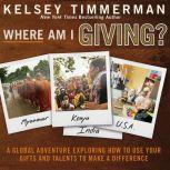 Where Am I Giving A Global Adventure Exploring How to Use Your Gifts and Talents to Make a Difference, Kelsey Timmerman