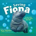 Saving Fiona The Story of the World's Most Famous Baby Hippo, Thane Maynard