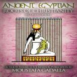 The Ancient Egyptian Roots of Christianity, Moustafa Gadalla