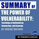 Summary: The Power of Vulnerability Teachings of Authenticity, Connection, and Courage by Brene Brown: Key Takeaways, Summary & Analysis Included, Ninja Reads