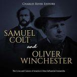 Samuel Colt and Oliver Winchester: The Lives and Careers of America's Most Influential Gunsmiths, Charles River Editors