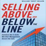 Selling Above and Below the Line Convince the C-Suite. Win Over Management. Secure the Sale., William Skip Miller
