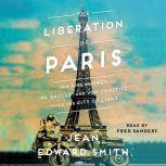The Liberation of Paris How Eisenhower, de Gaulle, and von Choltitz Saved the City of Light, Jean Edward Smith