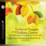 The Secret Thoughts of an Unlikely Convert An English Professor's Journey into Christian Faith, Rosaria Champagne Butterfield