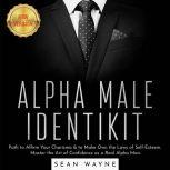 ALPHA MALE IDENTIKIT Path to Affirm Your Charisma & to Make Own the Laws of Self-Esteem. Master the Art of Confidence as a Real Alpha Man. NEW VERSION