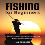 Fishing for Beginners A Short Guide to help Newcomers and Experienced in Fishing, Liam Schwartz