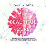 The Beautiful Cure The Revolution in Immunology and What It Means for Your Health, Daniel M. Davis