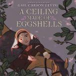 A Ceiling Made of Eggshells, Gail Carson Levine