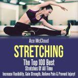 Stretching: The Top 100 Best Stretches Of All Time: Increase Flexibility, Gain Strength, Relieve Pain & Prevent Injury, Ace McCloud