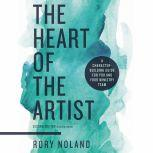 The Heart of the Artist, Second Edition A Character-Building Guide for You and Your Ministry Team, Rory Noland