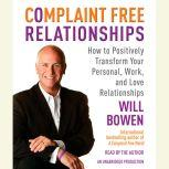 Complaint Free Relationships How to Positively Transform Your Personal, Work, and Love Relationships, Will Bowen