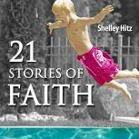 21 Stories of Faith Real People, Real Stories, Real Faith, Shelley Hitz