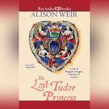 The Lost Tudor Princess The Life of Lady Margaret Douglas, Alison Weir