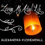 Loving My Actual Life An Experiment in Relishing What's Right in Front of Me, Alexandra Kuykendall