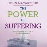 The Power of Suffering Strengthening Your Faith in the Refiner's Fire, John MacArthur
