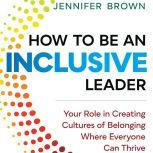 How to Be an Inclusive Leader Your Role in Creating Cultures of Belonging Where Everyone Can Thrive, Jennifer Brown