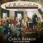 A Brilliant Solution Inventing the American Constitution, Carol Berkin