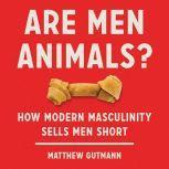 Are Men Animals? How Modern Masculinity Sells Men Short, Matthew Gutmann