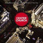 Center Church Doing Balanced, Gospel-Centered Ministry in Your City, Timothy Keller