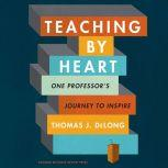 Teaching By Heart One Professor's Journey to Inspire, Thomas J. DeLong