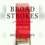 Broad Strokes 15 Women Who Made Art and Made History (in That Order), Bridget Quinn