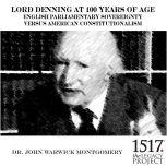 Lord Denning at 100 Years of Age English Parliamentary Sovereignty v. American Constitutionalism, John Warwick Montgomery