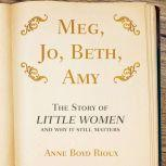 Meg, Jo, Beth, Amy The Story of Little Women and Why It Still Matters, Anne Boyd Rioux
