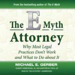 The EMyth Attorney Why Most Legal Practices Dont Work and What To Do about It, Michael E. Gerber, Robert Armstrong, JD, and Sanford M. Fisch, JD