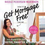 How To Get Mortgage Free Like Me: Real Aussies reveal how they've done it faster, smarter and cheaper, Nicole Pedersen-Mckinnon