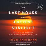 The Last Hours of Ancient Sunlight Revised and Updated The Fate of the World and What We Can Do Before It's Too Late, Thom Hartmann