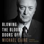 Blowing the Bloody Doors Off And Other Lessons in Life, Michael Caine