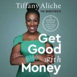 Get Good with Money Ten Simple Steps to Becoming Financially Whole, Tiffany Aliche