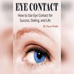 Eye Contact How to Use Eye Contact for Success, Dating, and Life, Emer Walds