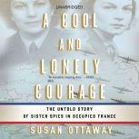 A Cool and Lonely Courage The Untold Story of Sister Spies in Occupied France