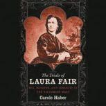 The Trials of Laura Fair Sex, Murder, and Insanity in the Victorian West, Carole Haber