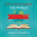 Give Your Child the World Raising Globally Minded Kids One Book at a Time, Jamie C. Martin