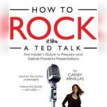 How to Rock It Like a TED Talk The Insiders Guide to Prepare and Deliver Powerful Presentations, Cathey Armillas